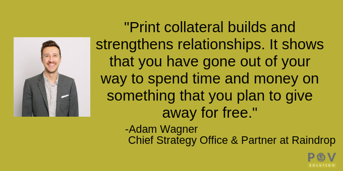 Print collateral demonstrates you're willing to invest.