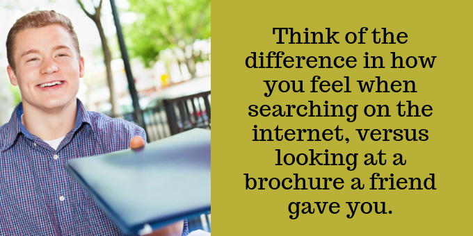 Imagine how you feel searching the internet, versus receiving a brochure from a friend.